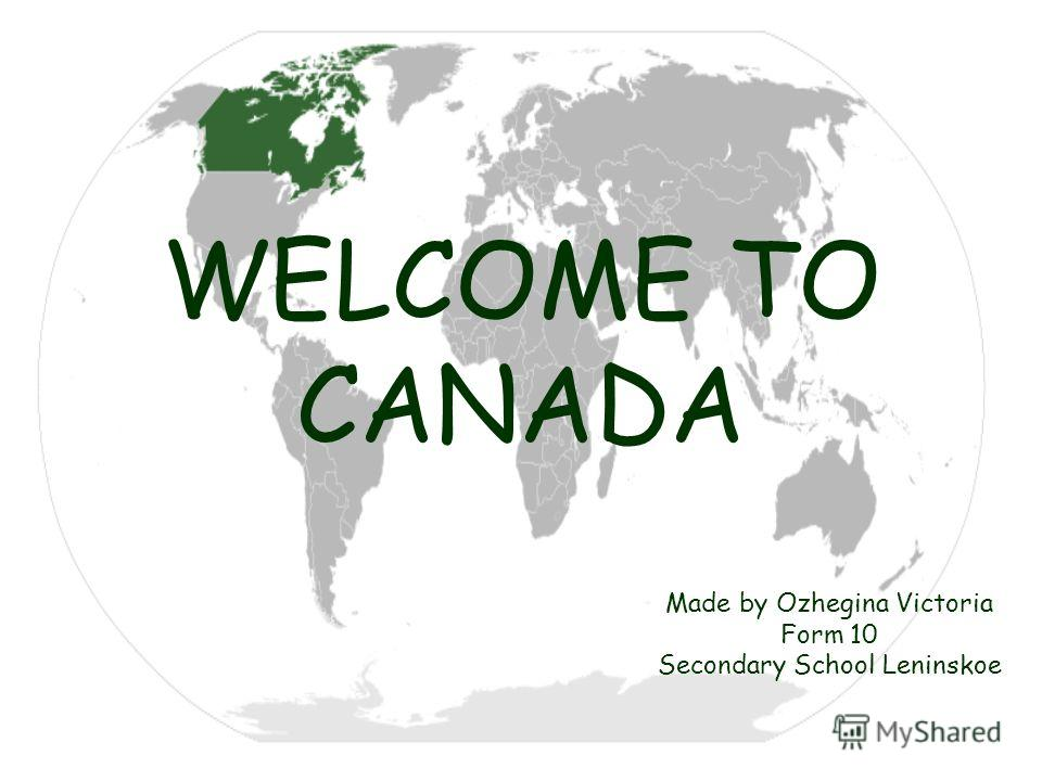 WELCOME TO CANADA Made by Ozhegina Victoria Form 10 Secondary School Leninskoe