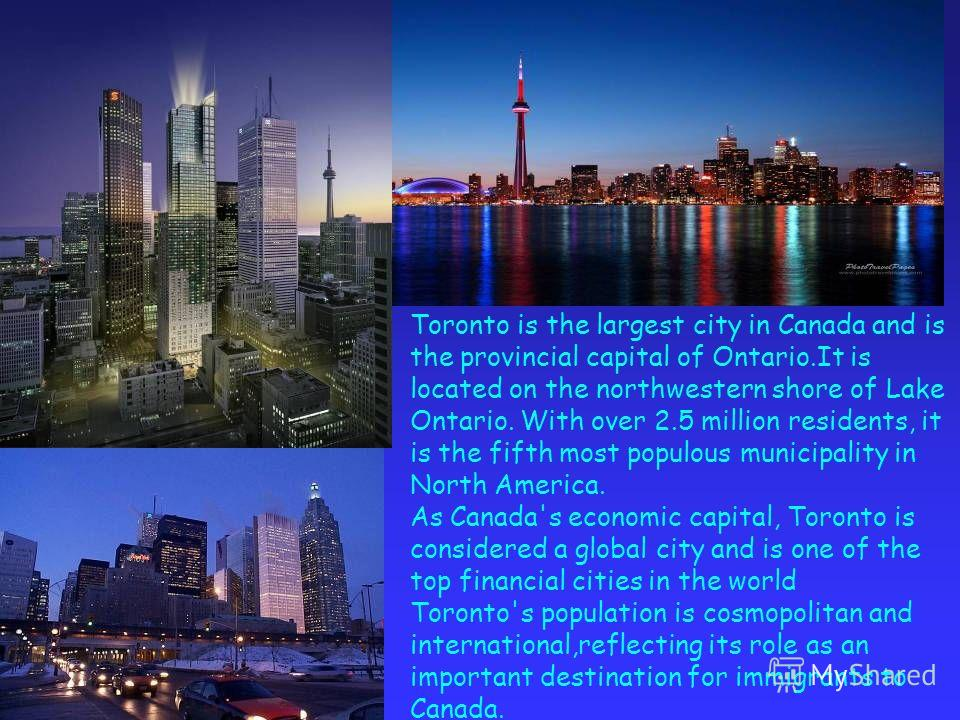 Toronto is the largest city in Canada and is the provincial capital of Ontario.It is located on the northwestern shore of Lake Ontario. With over 2.5 million residents, it is the fifth most populous municipality in North America. As Canada's economic