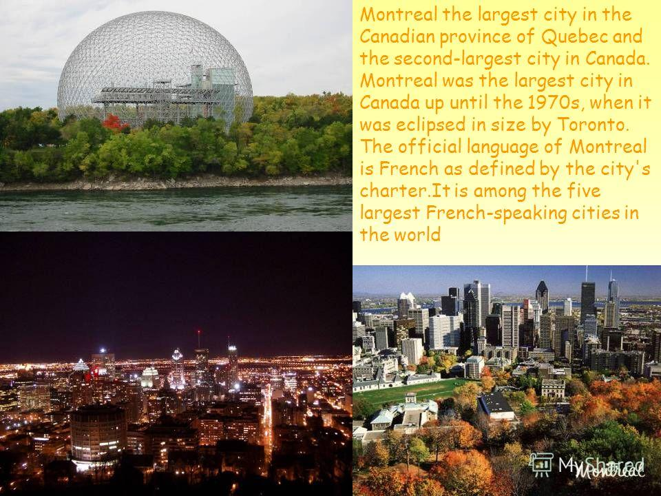 Montreal the largest city in the Canadian province of Quebec and the second-largest city in Canada. Montreal was the largest city in Canada up until the 1970s, when it was eclipsed in size by Toronto. The official language of Montreal is French as de