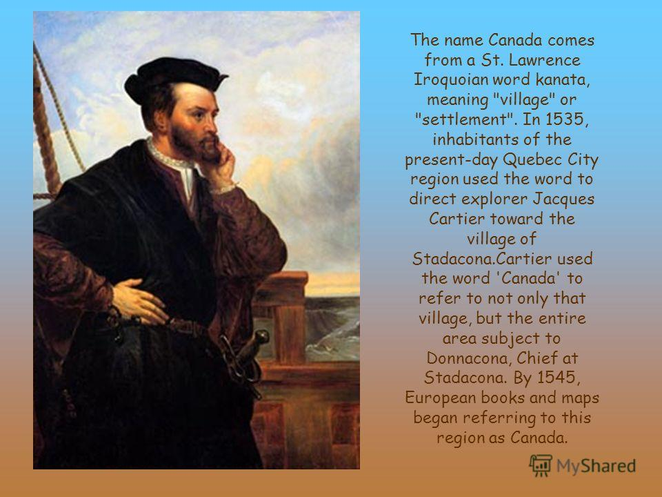 The name Canada comes from a St. Lawrence Iroquoian word kanata, meaning