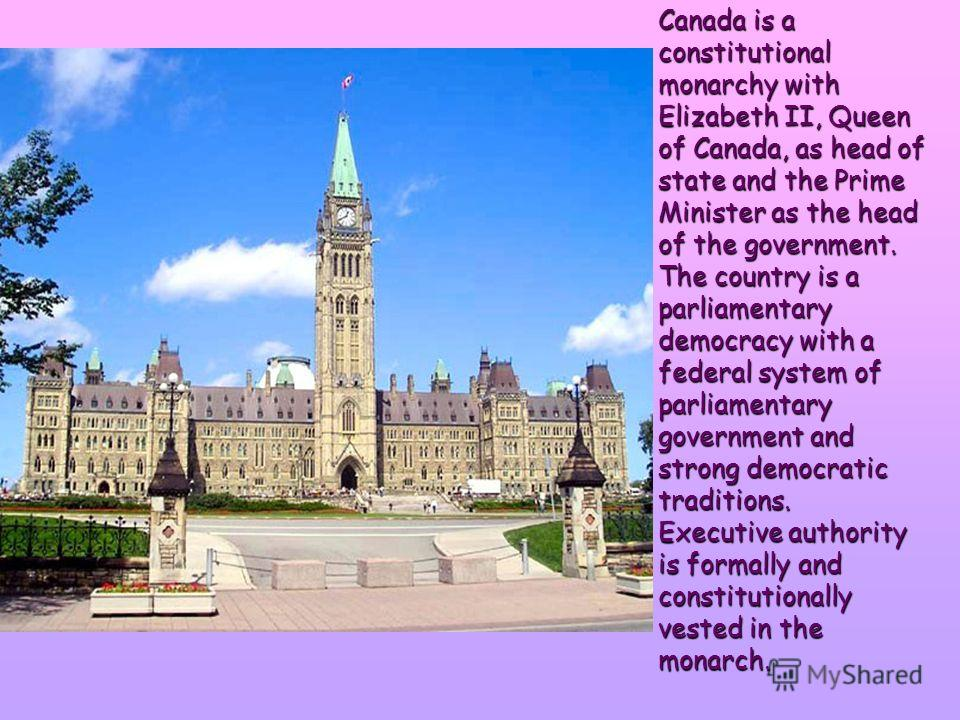Canada is a constitutional monarchy with Elizabeth II, Queen of Canada, as head of state and the Prime Minister as the head of the government. The country is a parliamentary democracy with a federal system of parliamentary government and strong democ