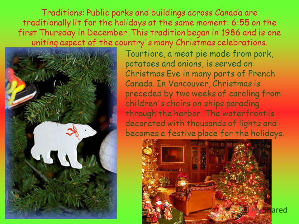 Traditions: Public parks and buildings across Canada are traditionally lit for the holidays at the same moment: 6:55 on the first Thursday in December. This tradition began in 1986 and is one uniting aspect of the country's many Christmas celebration