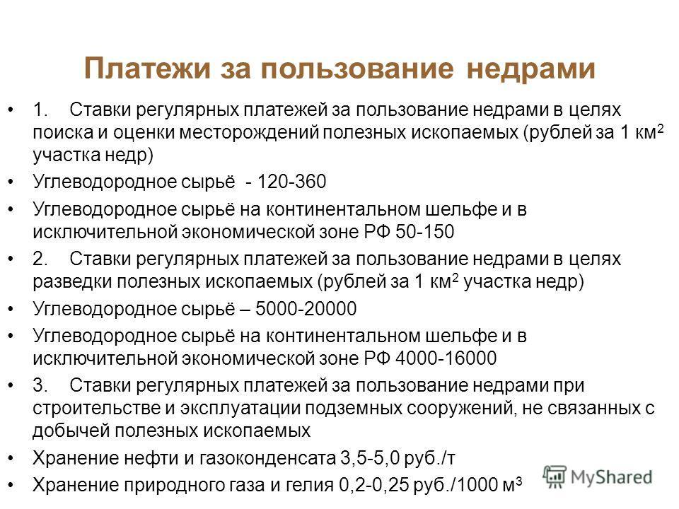 Платежи за пользование недрами 1. Ставки регулярных платежей за пользование недрами в целях поиска и оценки месторождений полезных ископаемых (рублей за 1 км 2 участка недр) Углеводородное сырьё - 120-360 Углеводородное сырьё на континентальном шельф