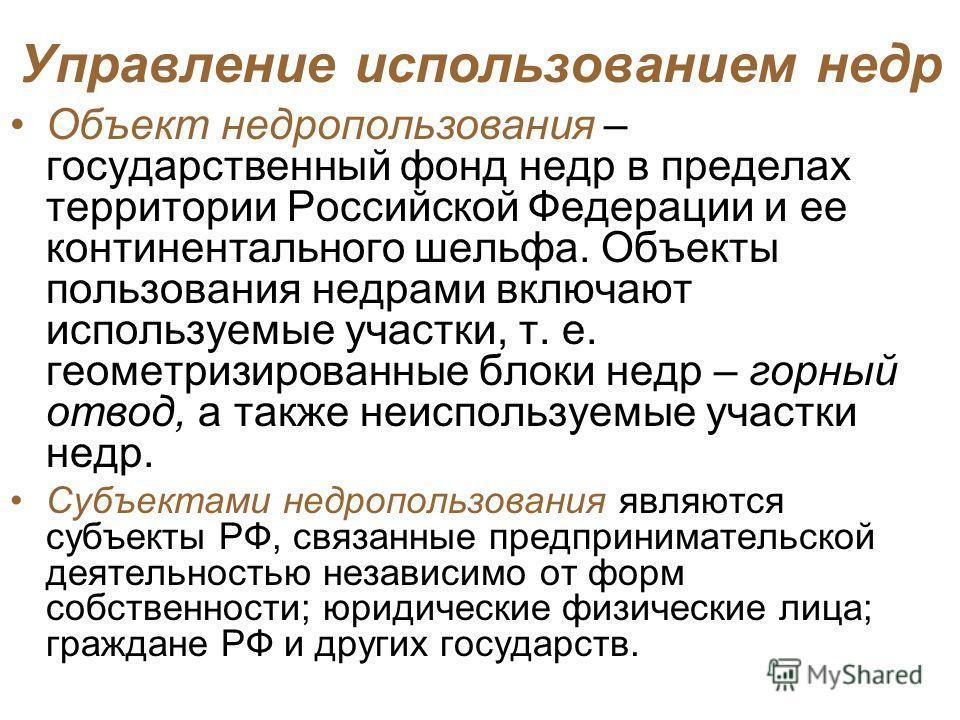 Управление использованием недр Объект недропользования – государственный фонд недр в пределах территории Российской Федерации и ее континентального шельфа. Объекты пользования недрами включают используемые участки, т. е. геометризированные блоки недр