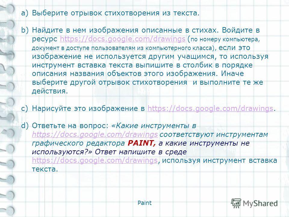 Paint a)Выберите отрывок стихотворения из текста. b)Найдите в нем изображения описанные в стихах. Войдите в ресурс https://docs.google.com/drawings ( по номеру компьютера, документ в доступе пользователям из компьютерного класса), если это изображени