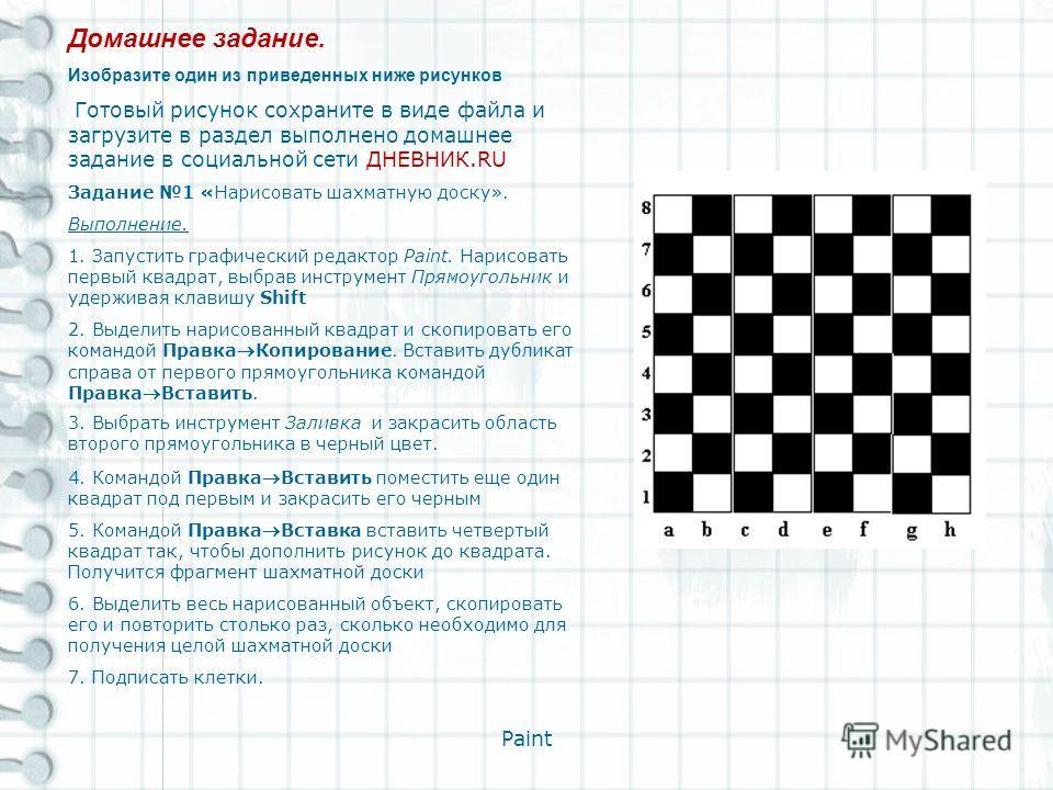 Paint Домашнее задание. Изобразите один из приведенных ниже рисунков Готовый рисунок сохраните в виде файла и загрузите в раздел выполнено домашнее задание в социальной сети ДНЕВНИК.RU Задание 1 «Нарисовать шахматную доску». Выполнение. 1. Запустить