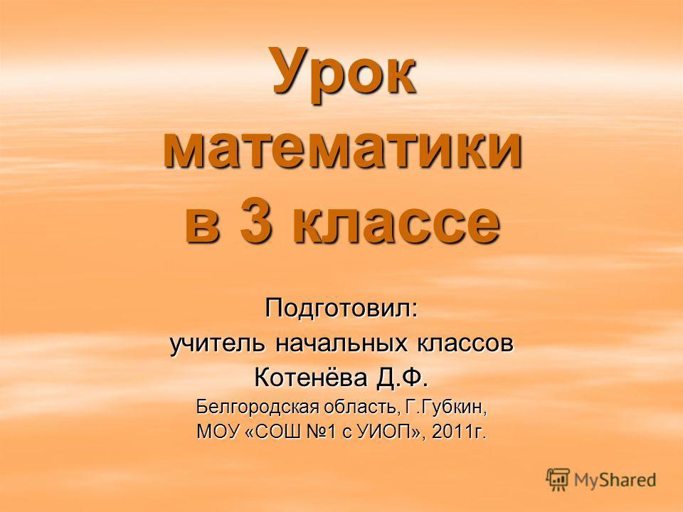 Урок математики в 3 классе Подготовил: учитель начальных классов Котенёва Д.Ф. Белгородская область, Г.Губкин, МОУ «СОШ 1 с УИОП», 2011г.