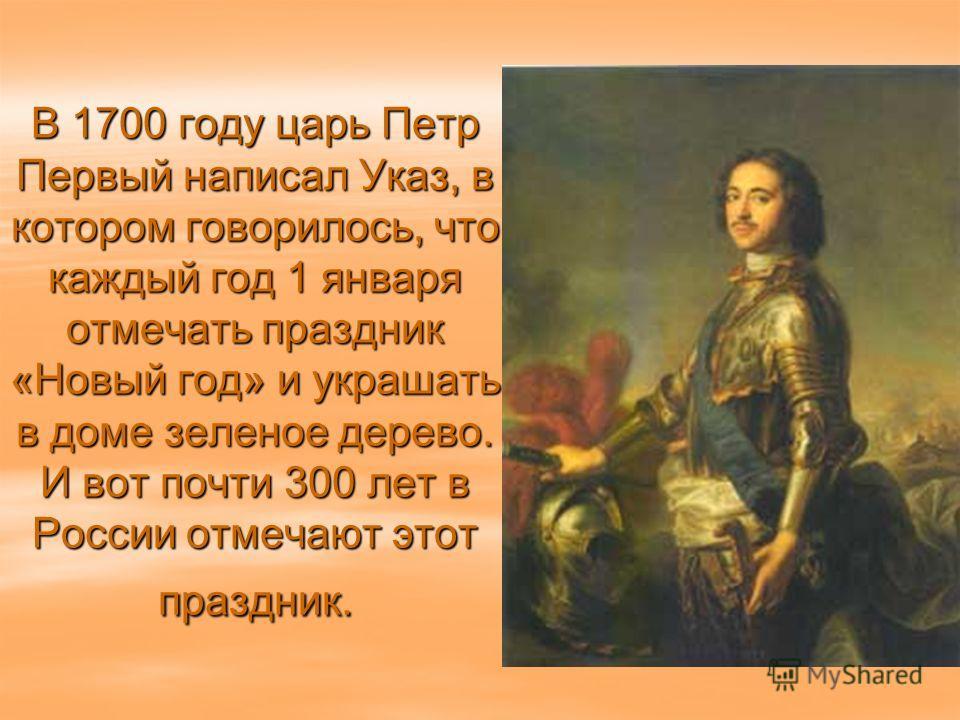 В 1700 году царь Петр Первый написал Указ, в котором говорилось, что каждый год 1 января отмечать праздник «Новый год» и украшать в доме зеленое дерево. И вот почти 300 лет в России отмечают этот праздник.