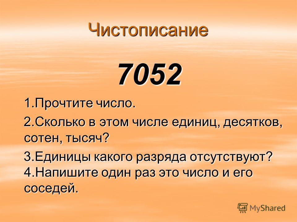 Чистописание 7052 1.Прочтите число. 1.Прочтите число. 2.Сколько в этом числе единиц, десятков, сотен, тысяч? 2.Сколько в этом числе единиц, десятков, сотен, тысяч? 3.Единицы какого разряда отсутствуют? 4.Напишите один раз это число и его соседей. 3.Е