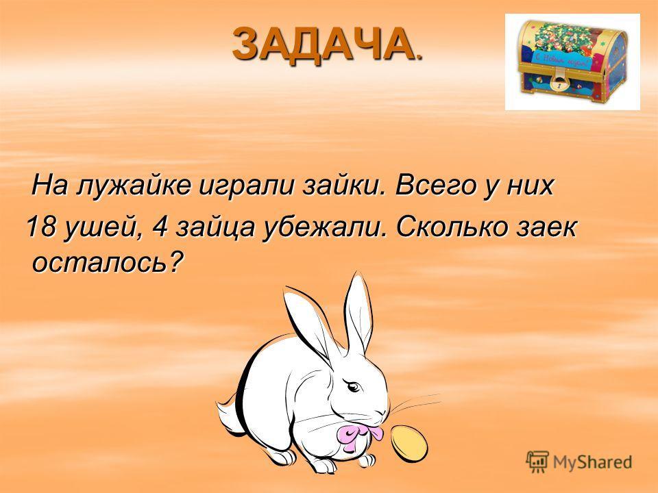 ЗАДАЧА. На лужайке играли зайки. Всего у них На лужайке играли зайки. Всего у них 18 ушей, 4 зайца убежали. Сколько заек осталось? 18 ушей, 4 зайца убежали. Сколько заек осталось?