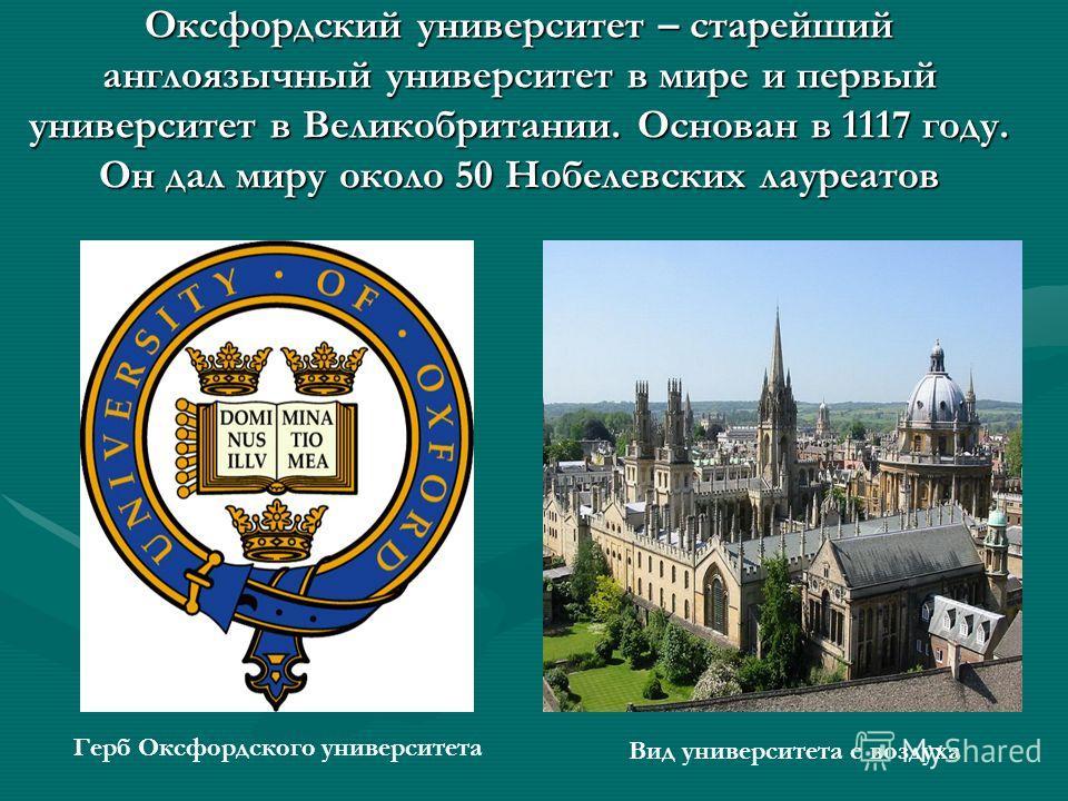 Оксфордский университет – старейший англоязычный университет в мире и первый университет в Великобритании. Основан в 1117 году. Он дал миру около 50 Нобелевских лауреатов Герб Оксфордского университета Вид университета с воздуха