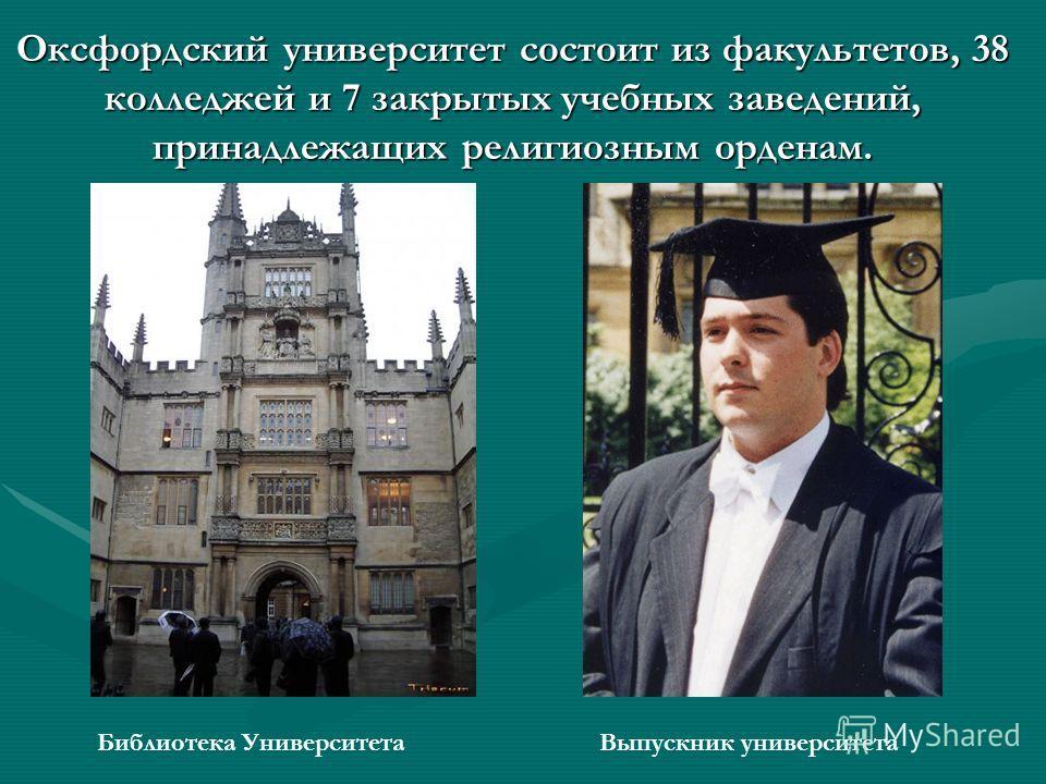 Оксфордский университет состоит из факультетов, 38 колледжей и 7 закрытых учебных заведений, принадлежащих религиозным орденам. Библиотека УниверситетаВыпускник университета