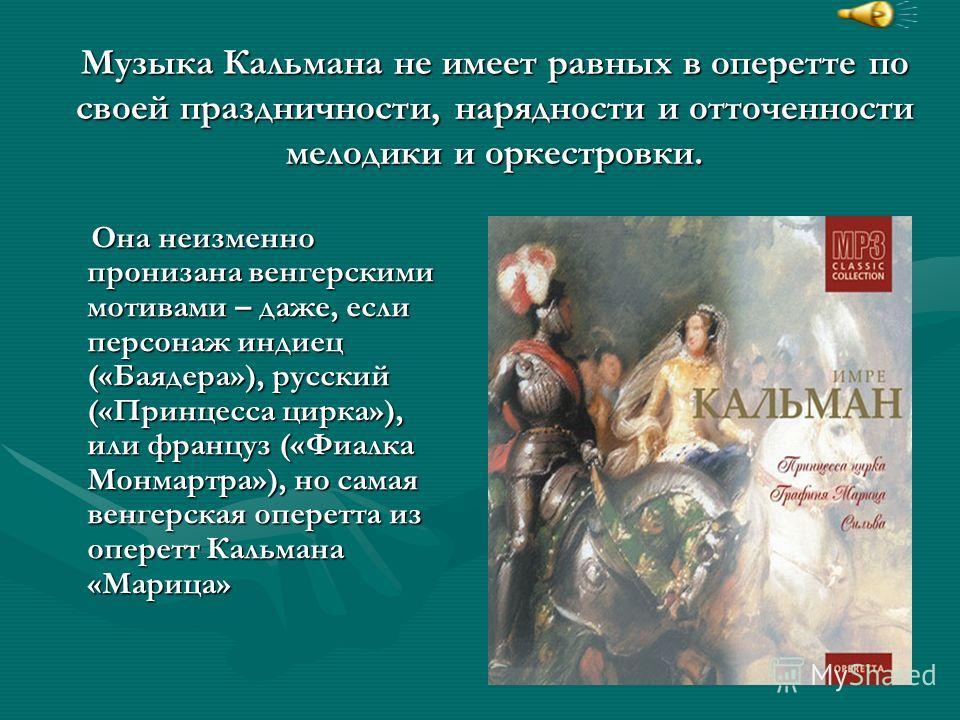 Музыка Кальмана не имеет равных в оперетте по своей праздничности, нарядности и отточенности мелодики и оркестровки. Она неизменно пронизана венгерскими мотивами – даже, если персонаж индиец («Баядера»), русский («Принцесса цирка»), или француз («Фиа