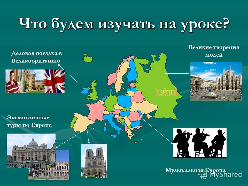 Что будем изучать на уроке? Великие творения людей Эксклюзивные туры по Европе Деловая поездка в Великобританию Музыкальная Европа