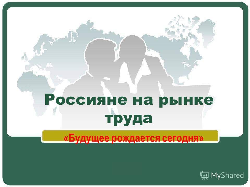 Россияне на рынке труда «Будущее рождается сегодня»