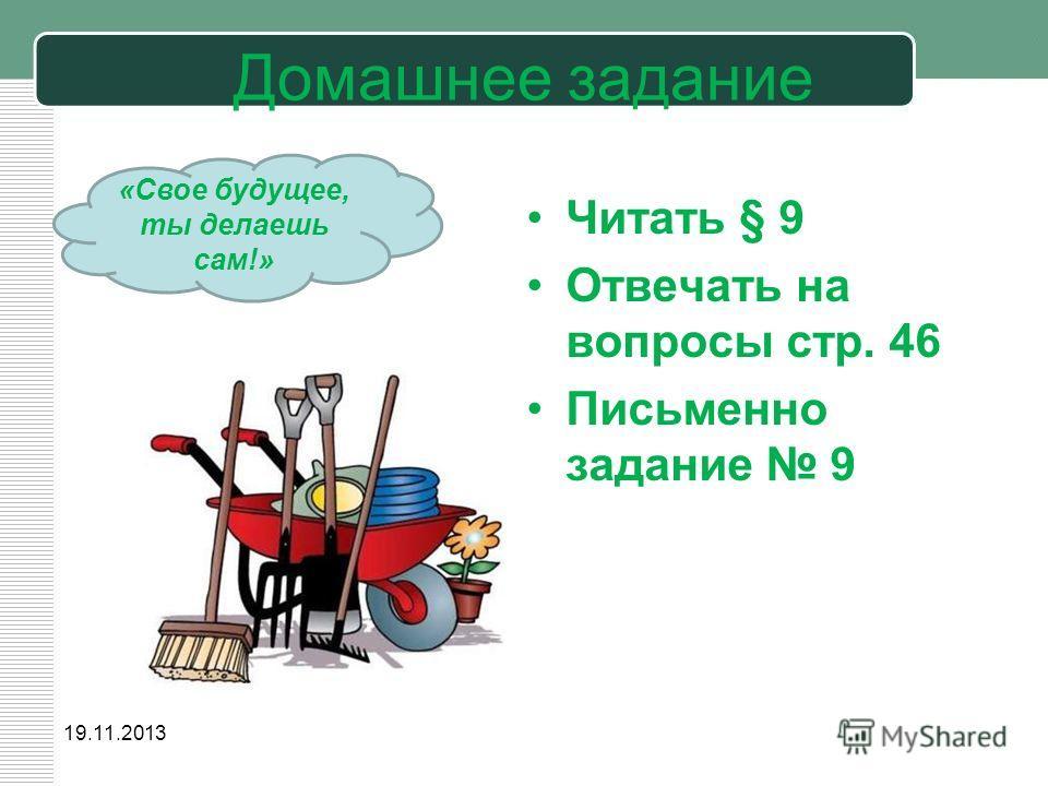 Домашнее задание Читать § 9 Отвечать на вопросы стр. 46 Письменно задание 9 19.11.2013 «Свое будущее, ты делаешь сам!»