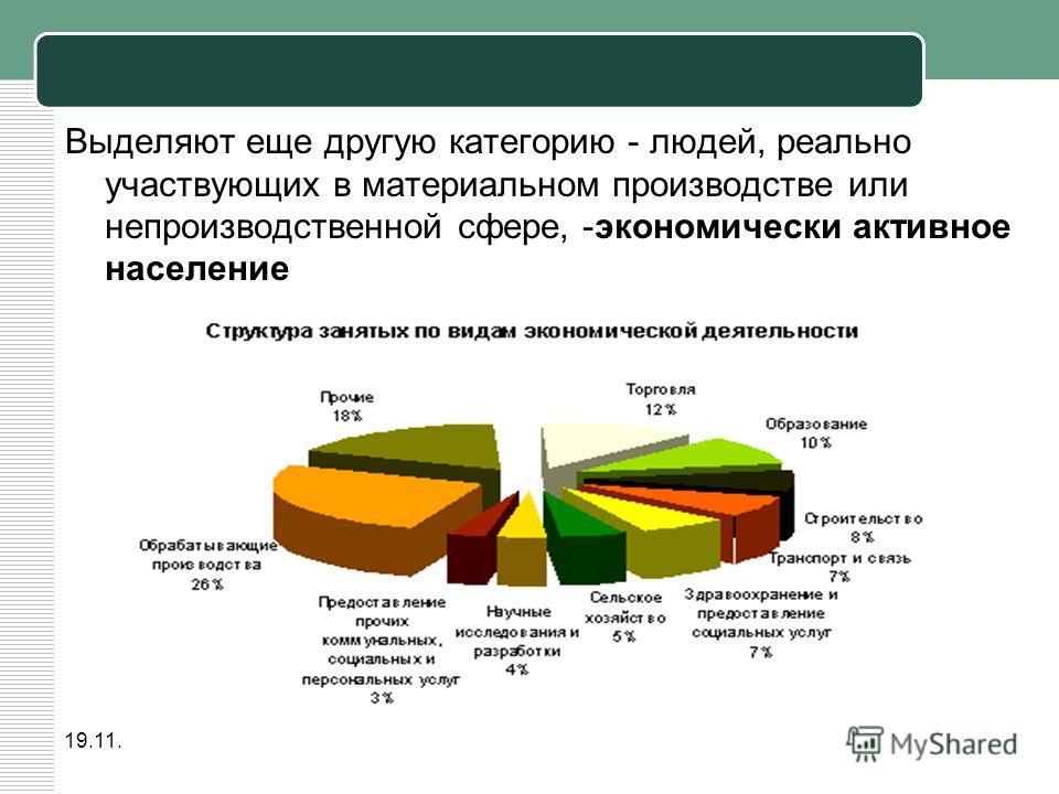 19.11.2013 Выделяют еще другую категорию - людей, реально участвующих в материальном производстве или непроизводственной сфере, -экономически активное население