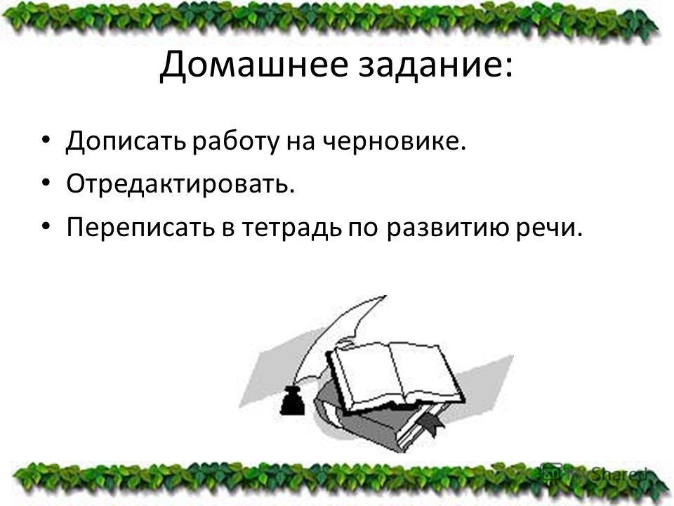 Домашнее задание: Дописать работу на черновике. Отредактировать. Переписать в тетрадь по развитию речи.
