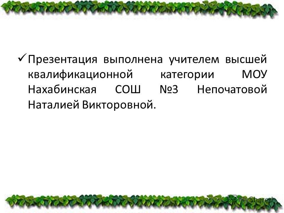 Презентация выполнена учителем высшей квалификационной категории МОУ Нахабинская СОШ 3 Непочатовой Наталией Викторовной.