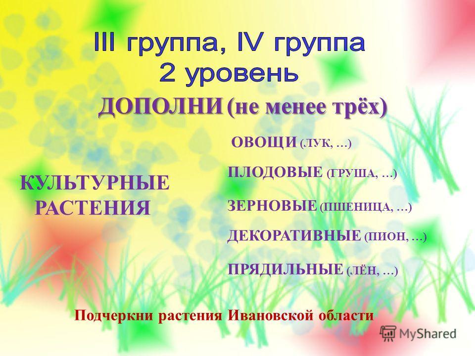 КУЛЬТУРНЫЕ РАСТЕНИЯ ОВОЩИ (ЛУК, …) ПЛОДОВЫЕ (ГРУША, …) ЗЕРНОВЫЕ (ПШЕНИЦА, …) ДЕКОРАТИВНЫЕ (ПИОН, …) ПРЯДИЛЬНЫЕ (ЛЁН, …) Подчеркни растения Ивановской области