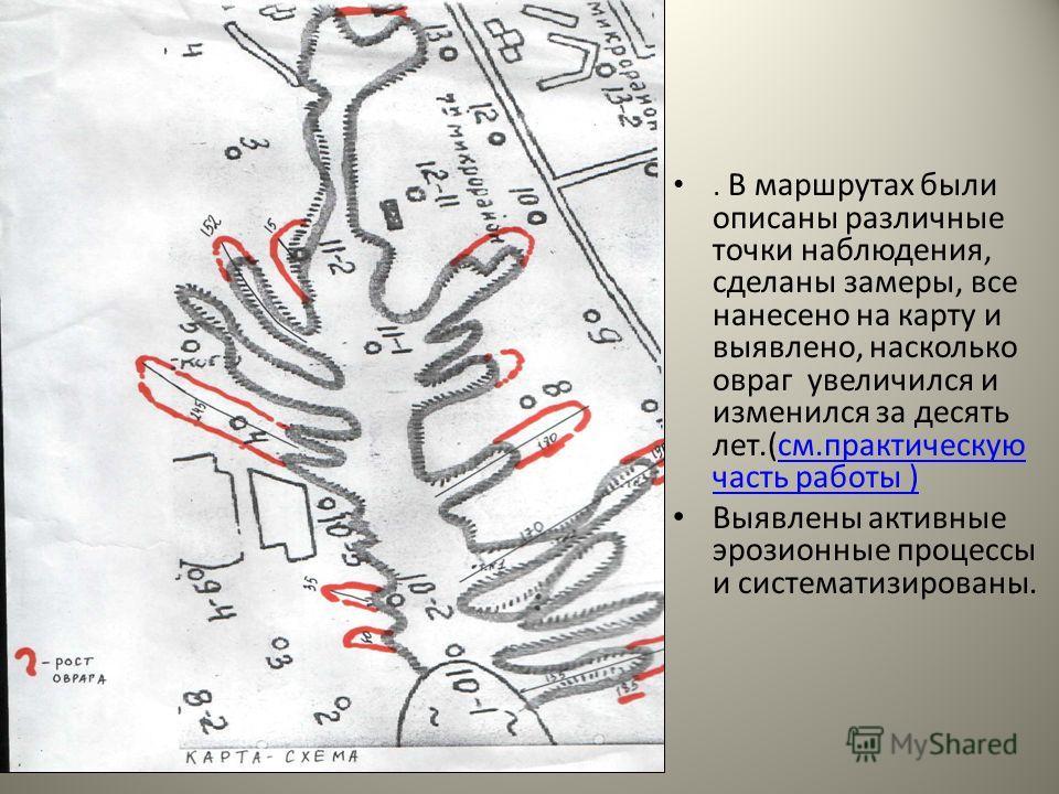 . В маршрутах были описаны различные точки наблюдения, сделаны замеры, все нанесено на карту и выявлено, насколько овраг увеличился и изменился за десять лет.(см.практическую часть работы )см.практическую часть работы ) Выявлены активные эрозионные п