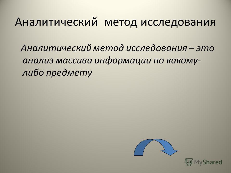 Аналитический метод исследования Аналитический метод исследования – это анализ массива информации по какому- либо предмету
