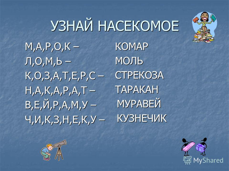УЗНАЙ НАСЕКОМОЕ М,А,Р,О,К – Л,О,М,Ь – К,О,З,А,Т,Е,Р,С – Н,А,К,А,Р,А,Т – В,Е,Й,Р,А,М,У – Ч,И,К,З,Н,Е,К,У – КОМАР ТАРАКАН МОЛЬ СТРЕКОЗА КУЗНЕЧИК МУРАВЕЙ