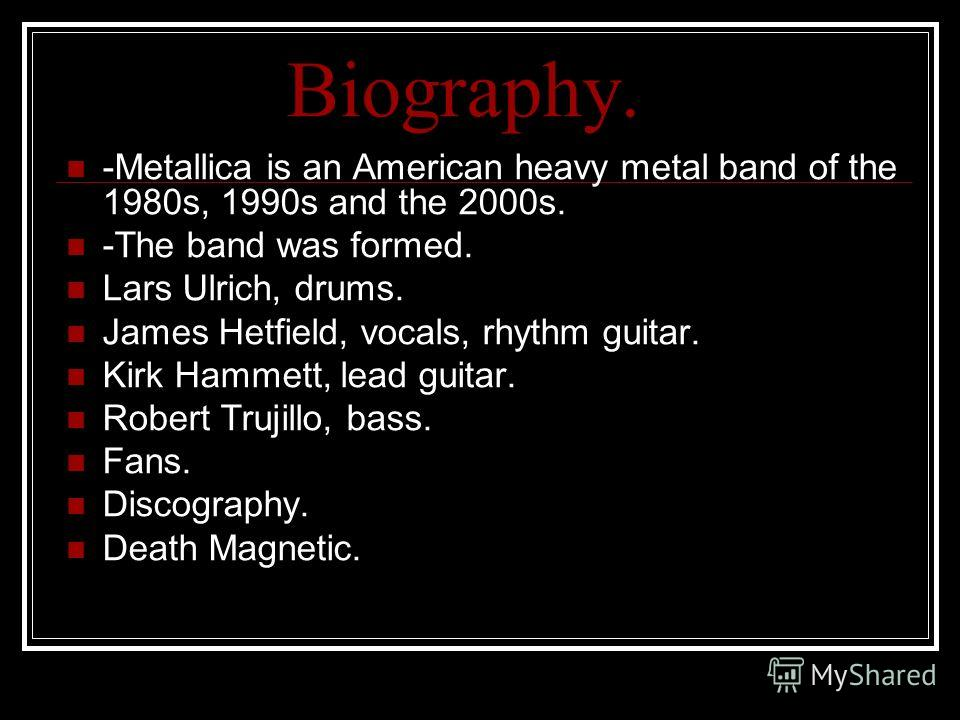 Biography. -Metallica is an American heavy metal band of the 1980s, 1990s and the 2000s. -The band was formed. Lars Ulrich, drums. James Hetfield, vocals, rhythm guitar. Kirk Hammett, lead guitar. Robert Trujillo, bass. Fans. Discography. Death Magne