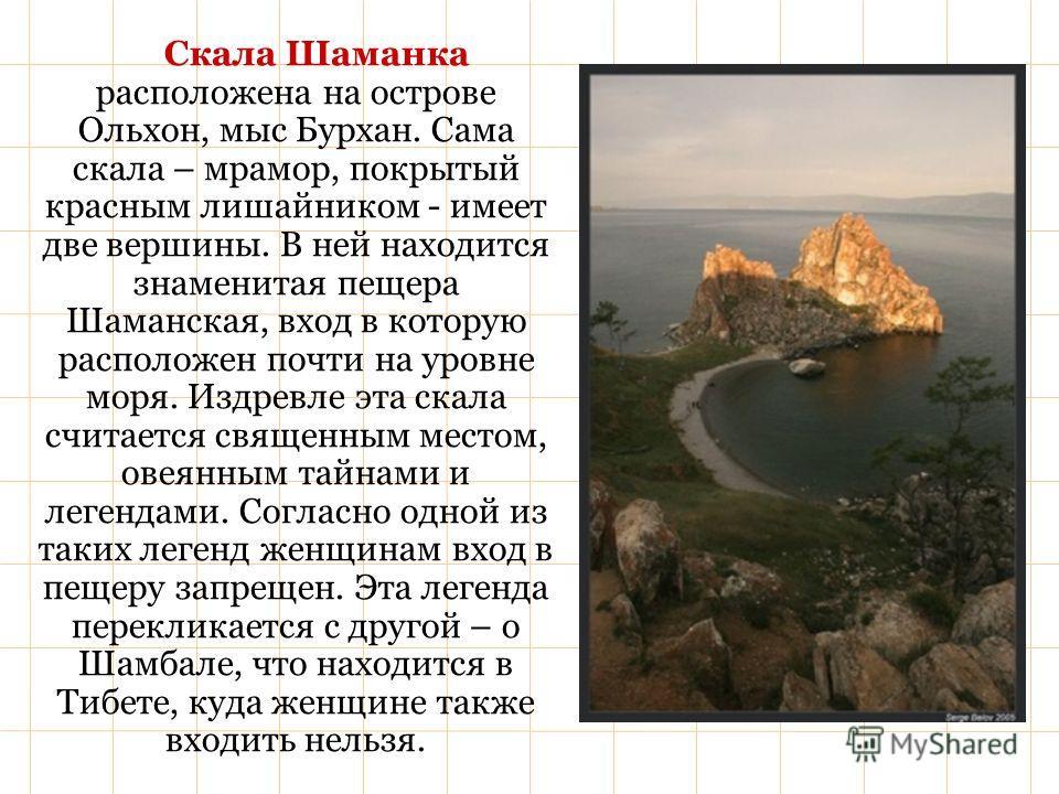 Скала Шаманка расположена на острове Ольхон, мыс Бурхан. Сама скала – мрамор, покрытый красным лишайником - имеет две вершины. В ней находится знаменитая пещера Шаманская, вход в которую расположен почти на уровне моря. Издревле эта скала считается с