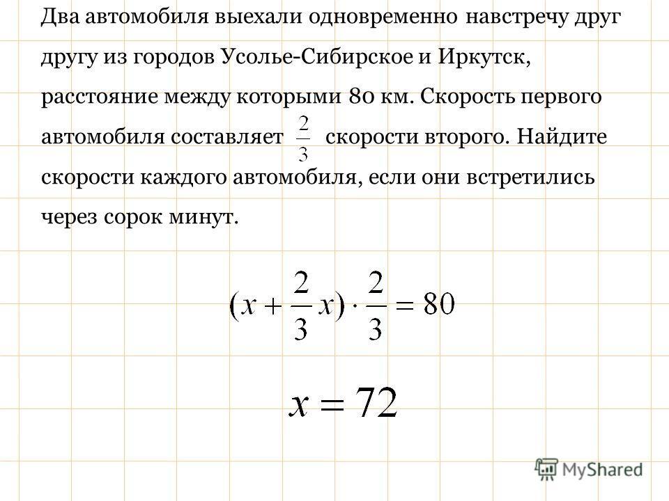 Два автомобиля выехали одновременно навстречу друг другу из городов Усолье-Сибирское и Иркутск, расстояние между которыми 80 км. Скорость первого автомобиля составляет скорости второго. Найдите скорости каждого автомобиля, если они встретились через