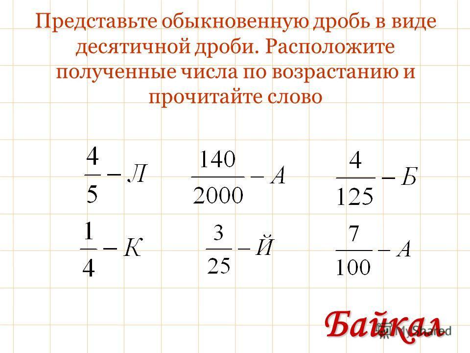 Представьте обыкновенную дробь в виде десятичной дроби. Расположите полученные числа по возрастанию и прочитайте слово Байкал