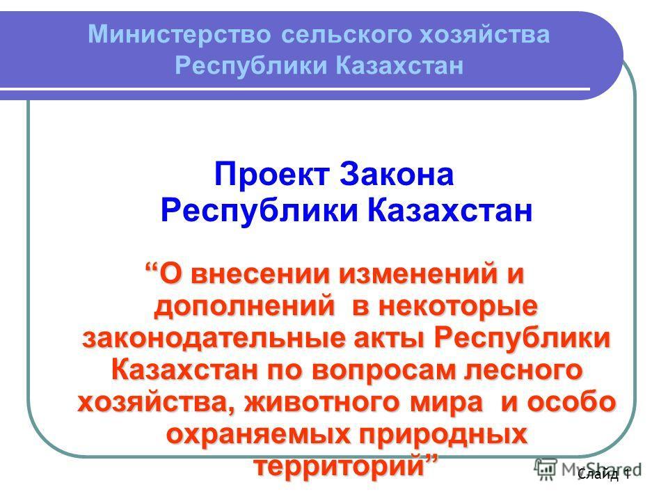 Министерство сельского хозяйства Республики Казахстан Проект Закона Республики Казахстан О внесении изменений и дополнений в некоторые законодательные акты Республики Казахстан по вопросам лесного хозяйства, животного мира и особо охраняемых природны