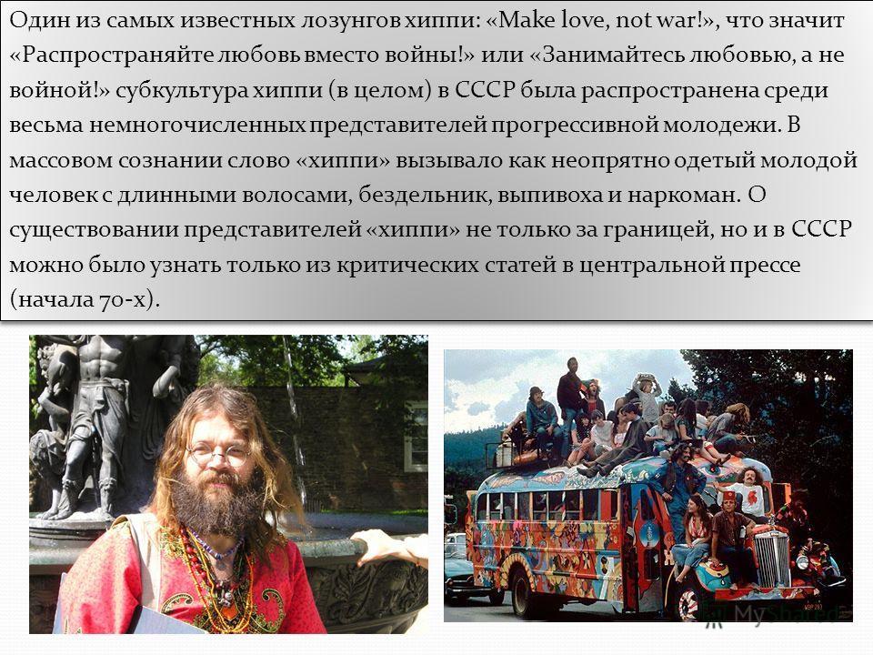 Один из самых известных лозунгов хиппи: «Make love, not war!», что значит «Распространяйте любовь вместо войны!» или «Занимайтесь любовью, а не войной!» субкультура хиппи (в целом) в СССР была распространена среди весьма немногочисленных представител