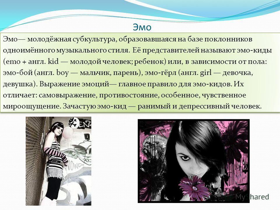 Эмо Эмо молодёжная субкультура, образовавшаяся на базе поклонников одноимённого музыкального стиля. Её представителей называют эмо-киды (emo + англ. kid молодой человек; ребенок) или, в зависимости от пола: эмо-бой (англ. boy мальчик, парень), эмо-гё