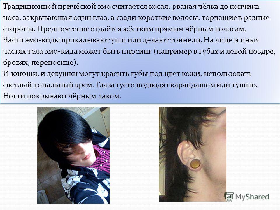 Традиционной причёской эмо считается косая, рваная чёлка до кончика носа, закрывающая один глаз, а сзади короткие волосы, торчащие в разные стороны. Предпочтение отдаётся жёстким прямым чёрным волосам. Часто эмо-киды прокалывают уши или делают тоннел