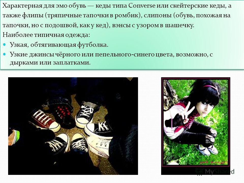 Характерная для эмо обувь кеды типа Converse или скейтерские кеды, а также флипы (тряпичные тапочки в ромбик), слипоны (обувь, похожая на тапочки, но с подошвой, как у кед), вэнсы с узором в шашечку. Наиболее типичная одежда: Узкая, обтягивающая футб
