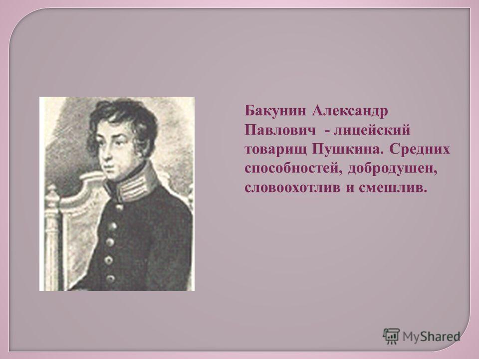 Бакунин Александр Павлович - лицейский товарищ Пушкина. Средних способностей, добродушен, словоохотлив и смешлив.