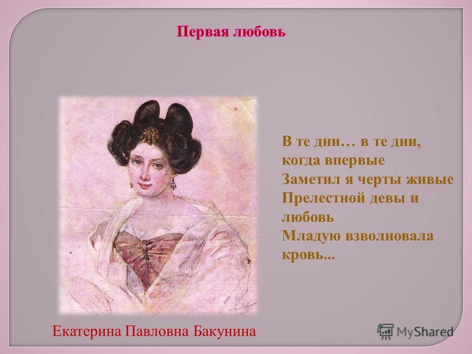 Екатерина Павловна Бакунина В те дни… в те дни, когда впервые Заметил я черты живые Прелестной девы и любовь Младую взволновала кровь...