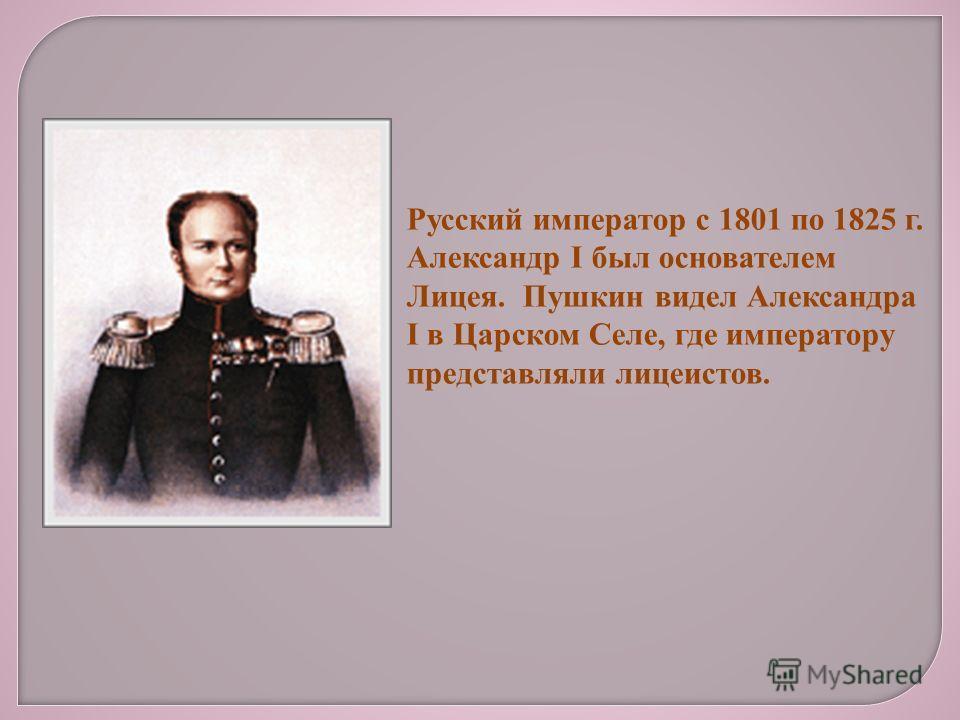 Русский император с 1801 по 1825 г. Александр I был основателем Лицея. Пушкин видел Александра I в Царском Селе, где императору представляли лицеистов.