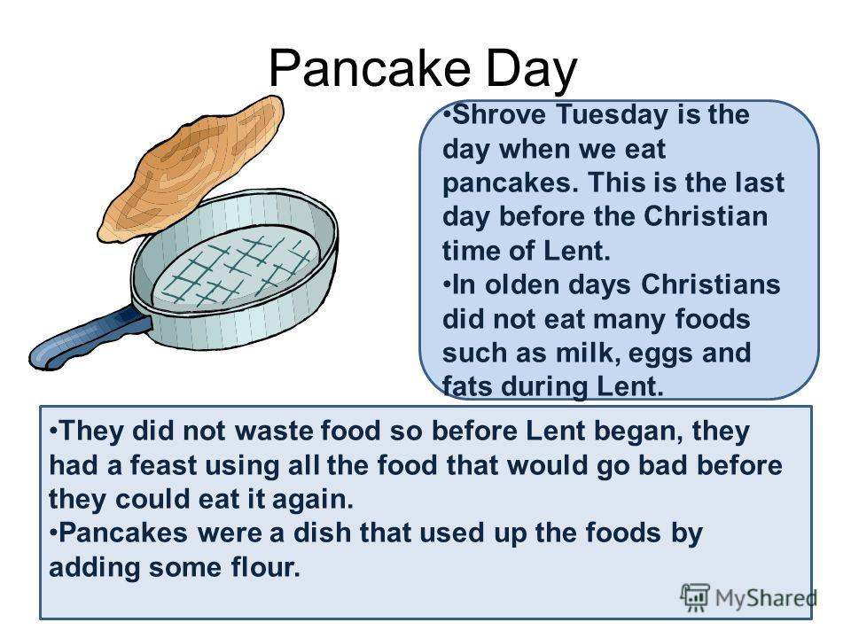 Pancake Day Shrove Tuesday is the day when we eat pancakes. This is the last day before the Christian time of Lent. In olden days Christians did not eat many foods such as milk, eggs and fats during Lent. They did not waste food so before Lent began,