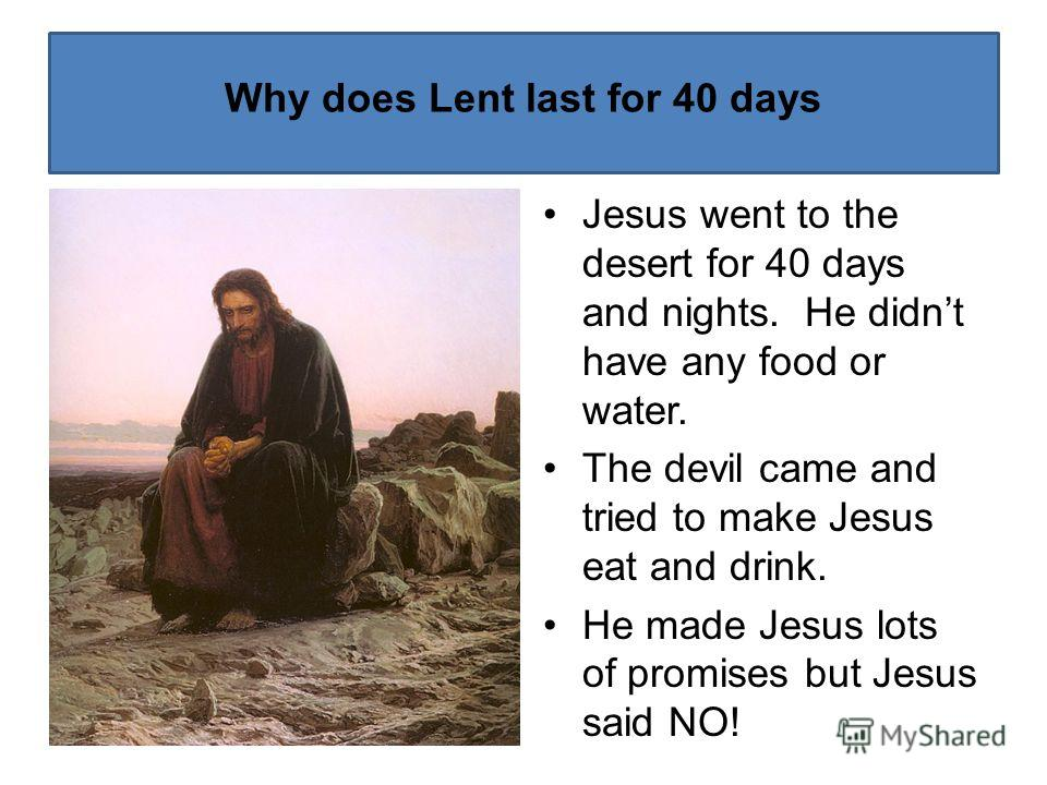 Why does Lent last for 40 days Jesus went to the desert for 40 days and nights. He didnt have any food or water. The devil came and tried to make Jesus eat and drink. He made Jesus lots of promises but Jesus said NO!