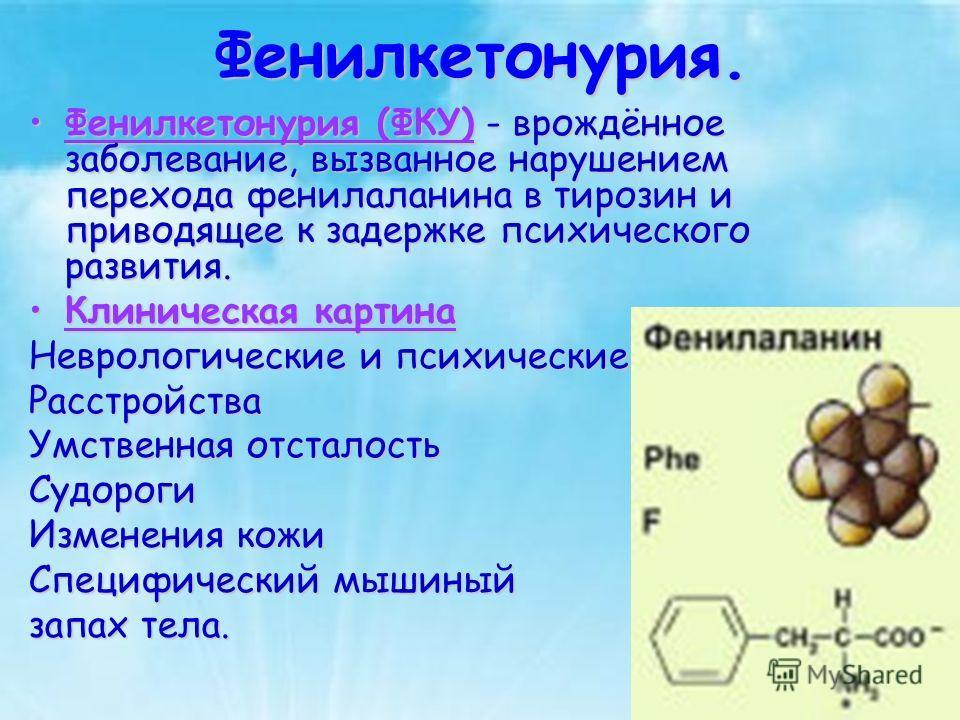 Фенилкетонурия. Фенилкетонурия (ФКУ) - врождённое заболевание, вызванное нарушением перехода фенилаланина в тирозин и приводящее к задержке психического развития.Фенилкетонурия (ФКУ) - врождённое заболевание, вызванное нарушением перехода фенилаланин