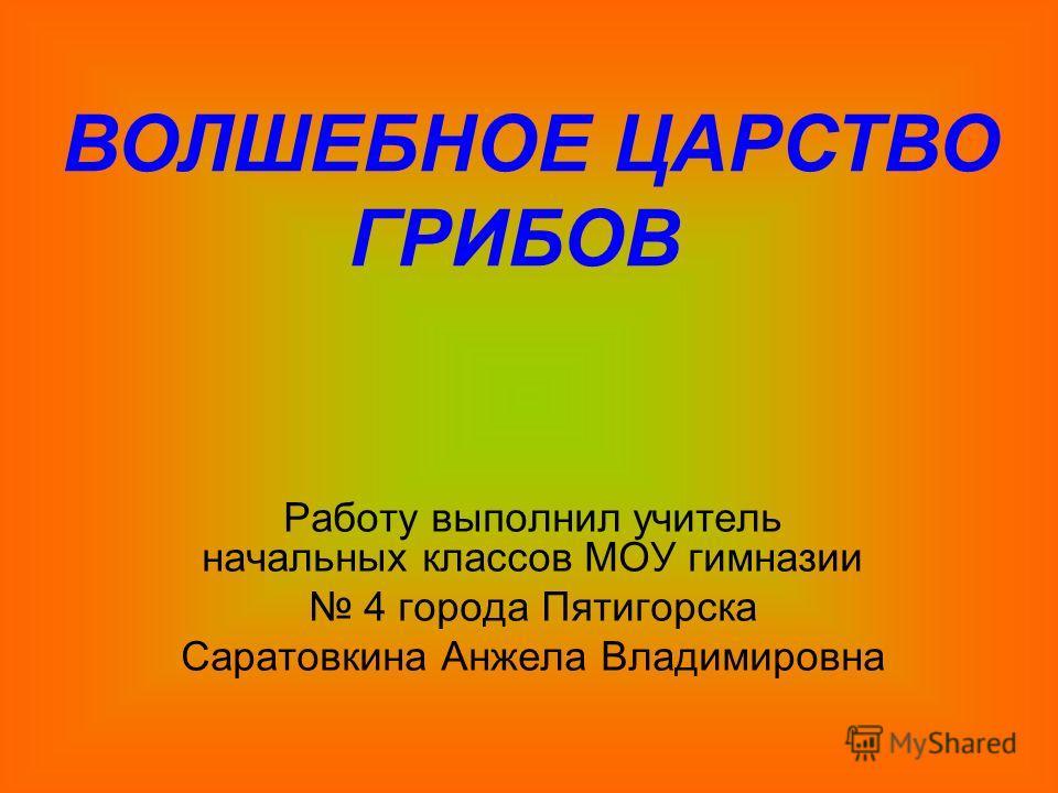 Работу выполнил учитель начальных классов МОУ гимназии 4 города Пятигорска Саратовкина Анжела Владимировна ВОЛШЕБНОЕ ЦАРСТВО ГРИБОВ