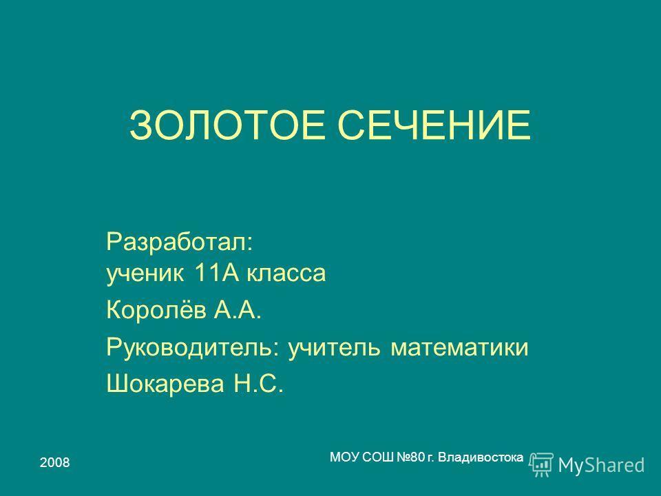 2008 МОУ СОШ 80 г. Владивостока ЗОЛОТОЕ СЕЧЕНИЕ Разработал: ученик 11А класса Королёв А.А. Руководитель: учитель математики Шокарева Н.С.