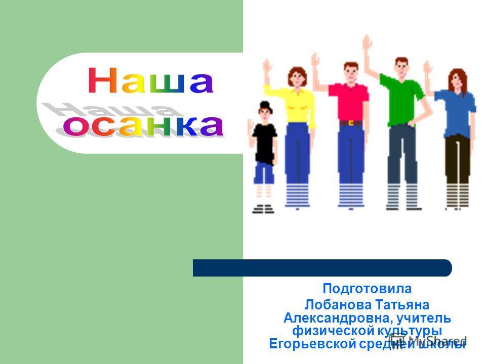 Подготовила Лобанова Татьяна Александровна, учитель физической культуры Егорьевской средней школы