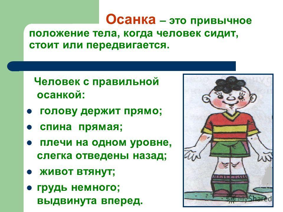 Осанка – это привычное положение тела, когда человек сидит, стоит или передвигается. Человек с правильной осанкой: голову держит прямо; спина прямая; плечи на одном уровне, слегка отведены назад; живот втянут; грудь немного; выдвинута вперед.