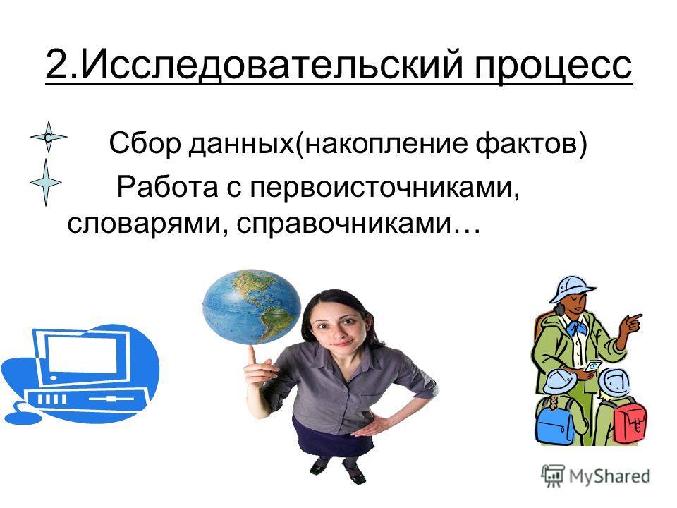 2.Исследовательский процесс Сбор данных(накопление фактов) Работа с первоисточниками, словарями, справочниками… с