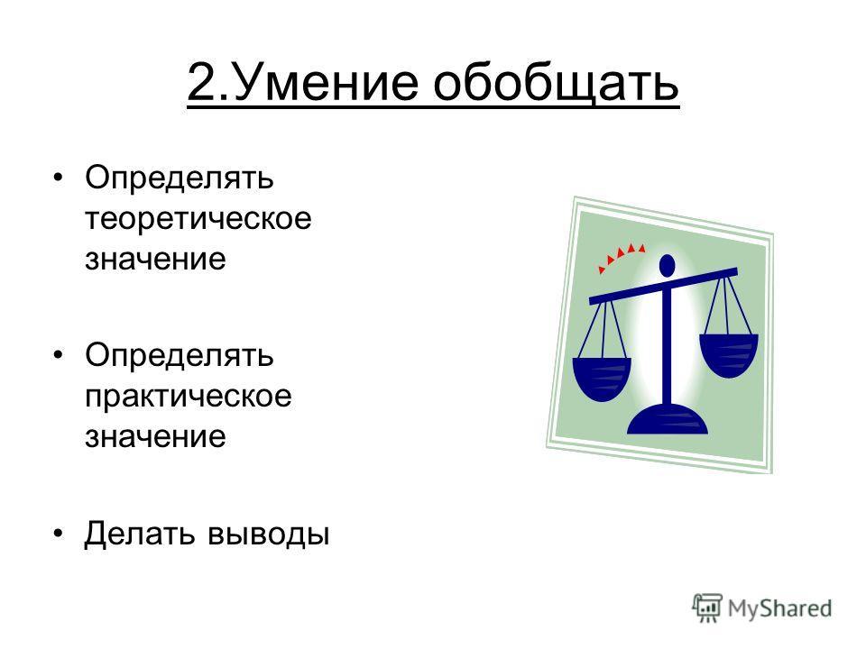 2.Умение обобщать Определять теоретическое значение Определять практическое значение Делать выводы