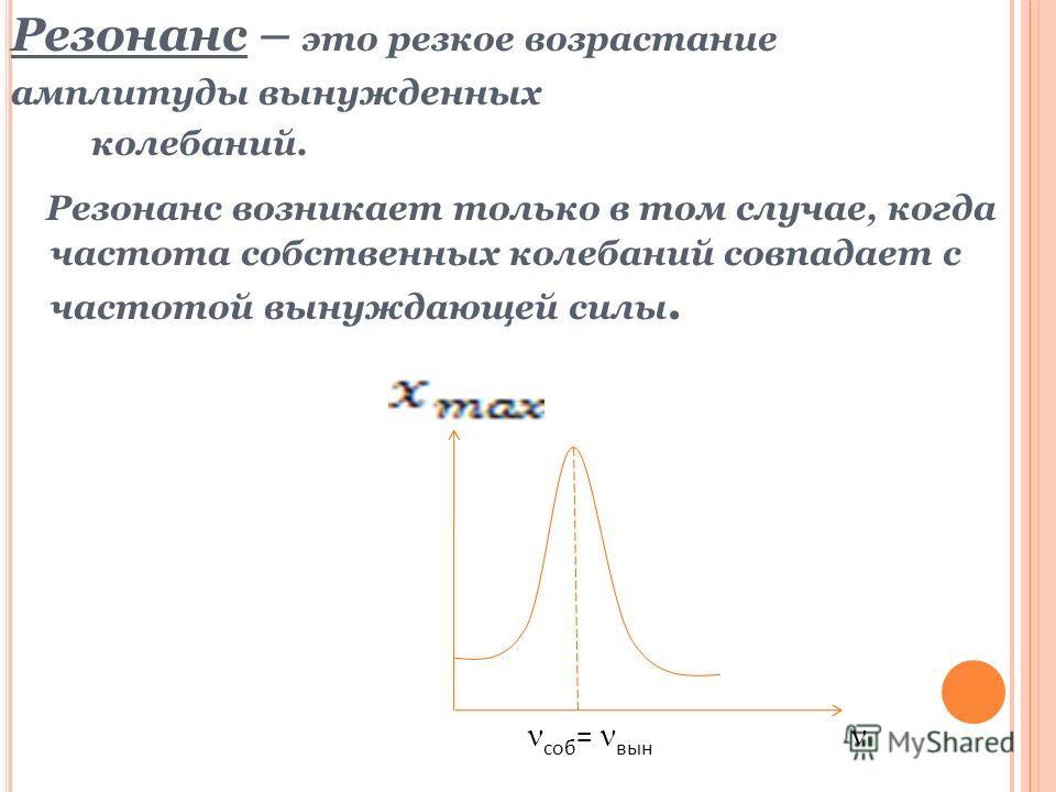 Резонанс – это резкое возрастание амплитуды вынужденных колебаний. Резонанс возникает только в том случае, когда частота собственных колебаний совпадает с частотой вынуждающей силы. соб = вын