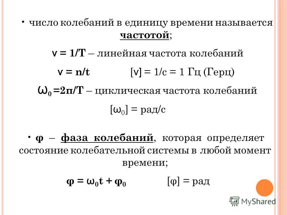 φ – фаза колебаний, которая определяет состояние колебательной системы в любой момент времени; φ = ѡ 0 t + φ 0 [φ] = рад число колебаний в единицу времени называется частотой ; ѵ = 1/Т – линейная частота колебаний ѵ = n/t [ ѵ] = 1/c = 1 Гц (Герц) Ѡ 0